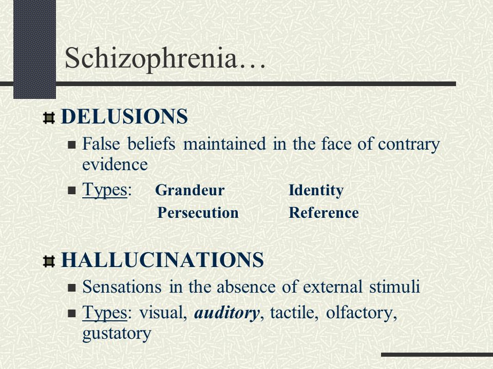 Schizophrenia… DELUSIONS False beliefs maintained in the face of contrary evidence Types: GrandeurIdentity PersecutionReference HALLUCINATIONS Sensati
