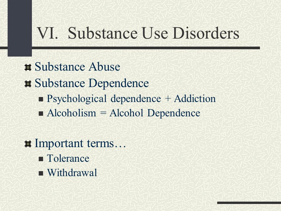 VI. Substance Use Disorders Substance Abuse Substance Dependence Psychological dependence + Addiction Alcoholism = Alcohol Dependence Important terms…