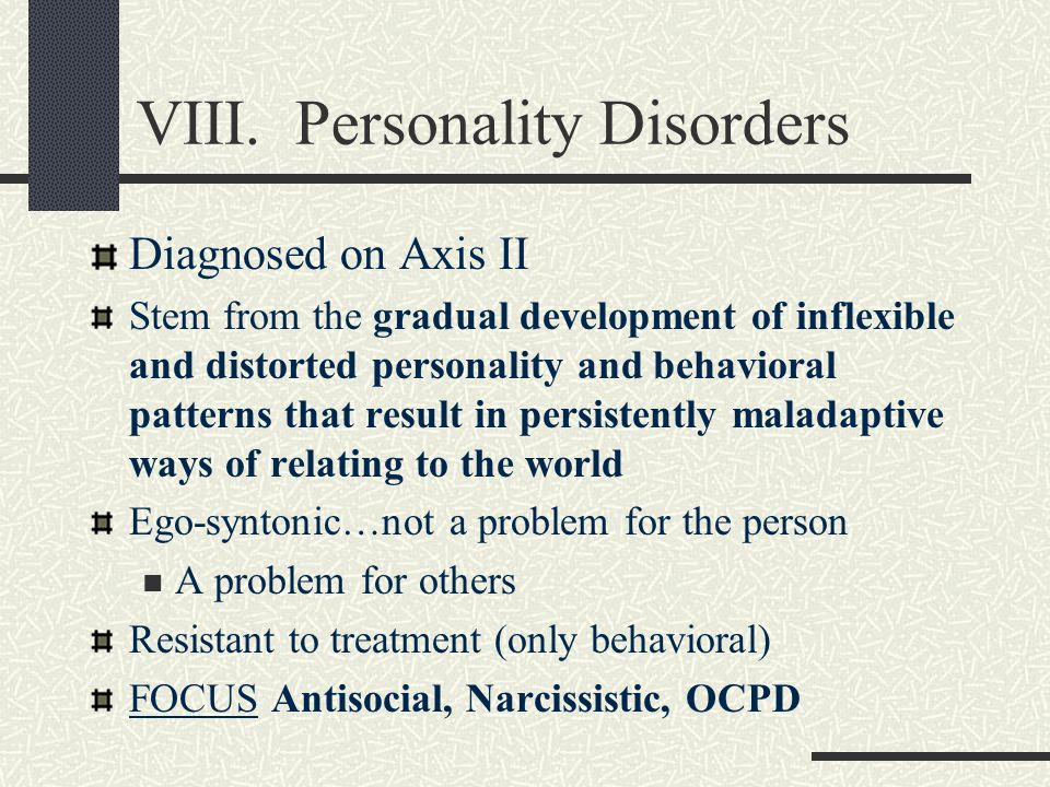 VIII. Personality Disorders Diagnosed on Axis II Stem from the gradual development of inflexible and distorted personality and behavioral patterns tha