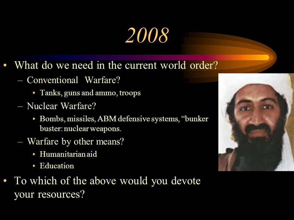 2008 What do we need in the current world order? –Conventional Warfare? Tanks, guns and ammo, troops –Nuclear Warfare? Bombs, missiles, ABM defensive