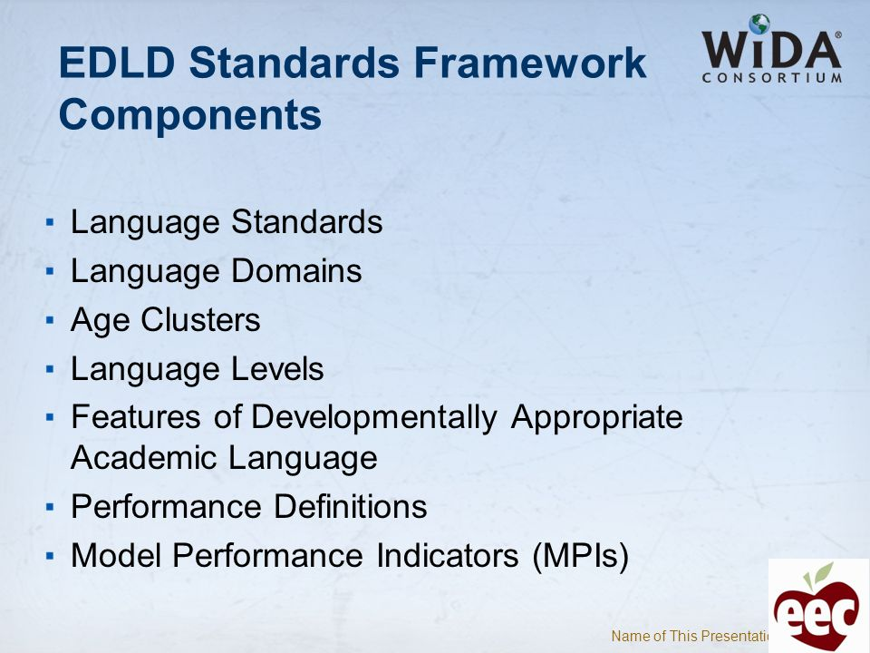 Name of This Presentation 4 EDLD Standards Framework Components Language Standards Language Domains Age Clusters Language Levels Features of Developme