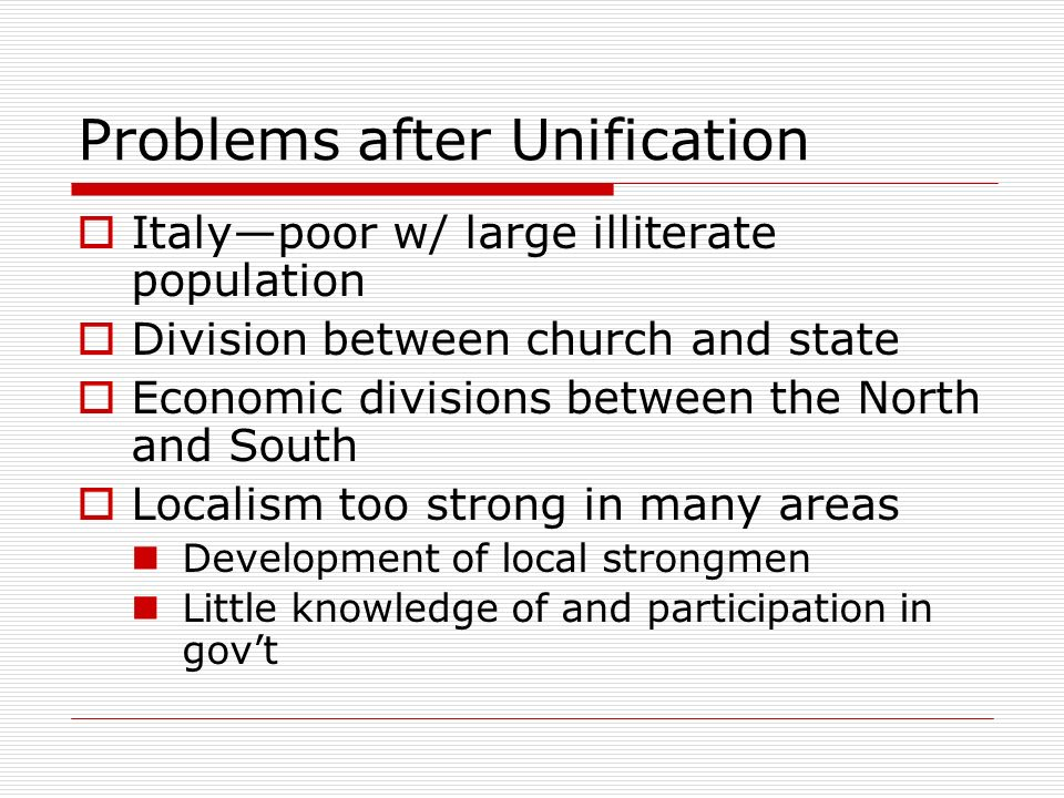 Problems after Unification Italypoor w/ large illiterate population Division between church and state Economic divisions between the North and South L