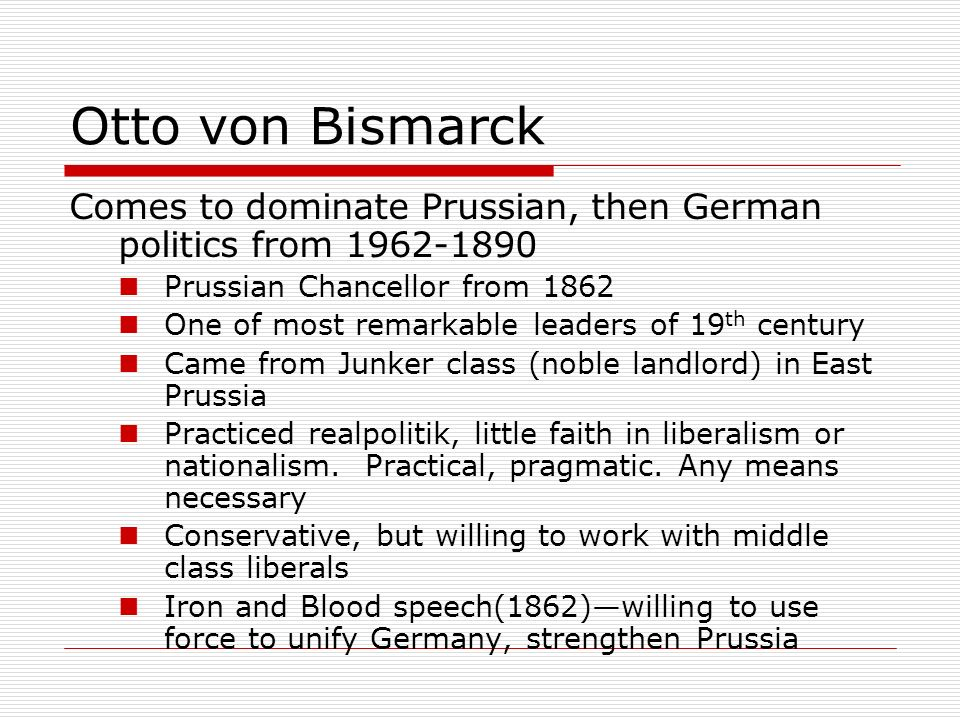 Otto von Bismarck Comes to dominate Prussian, then German politics from 1962-1890 Prussian Chancellor from 1862 One of most remarkable leaders of 19 t