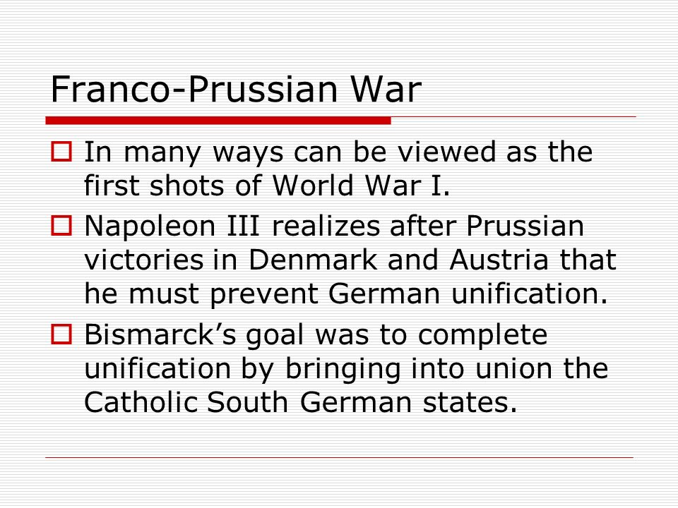 Franco-Prussian War In many ways can be viewed as the first shots of World War I. Napoleon III realizes after Prussian victories in Denmark and Austri