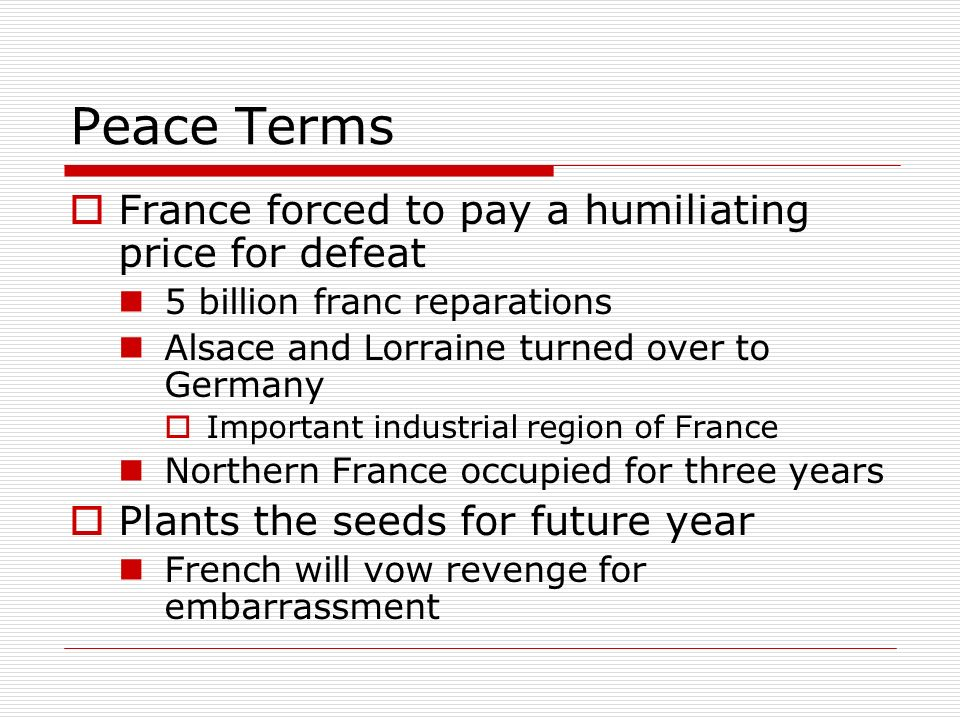 Peace Terms France forced to pay a humiliating price for defeat 5 billion franc reparations Alsace and Lorraine turned over to Germany Important indus