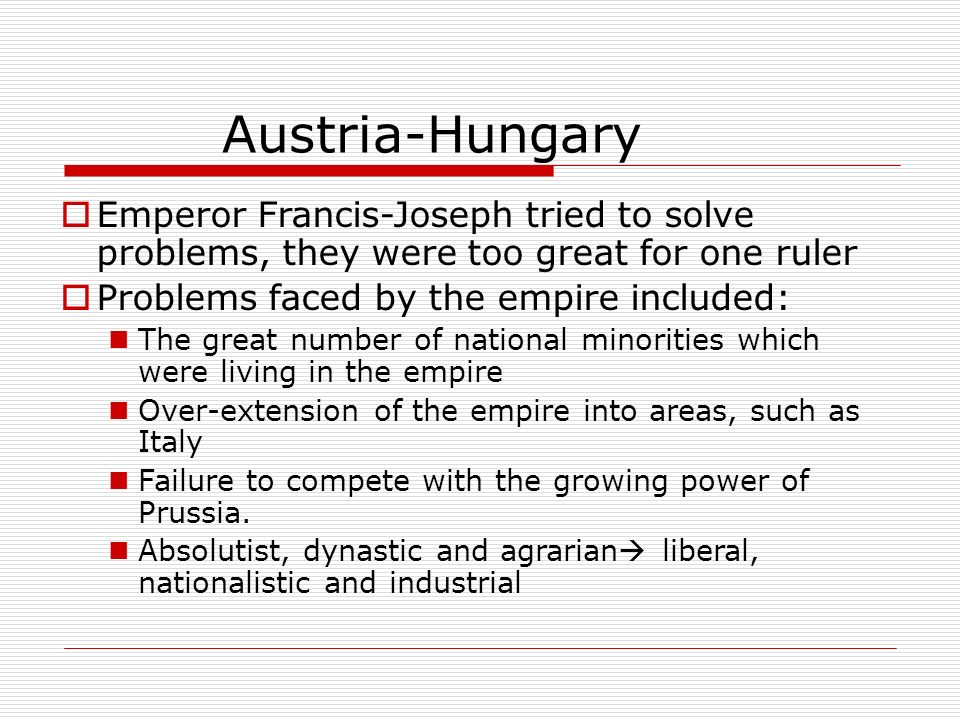 Austria-Hungary Emperor Francis-Joseph tried to solve problems, they were too great for one ruler Problems faced by the empire included: The great num