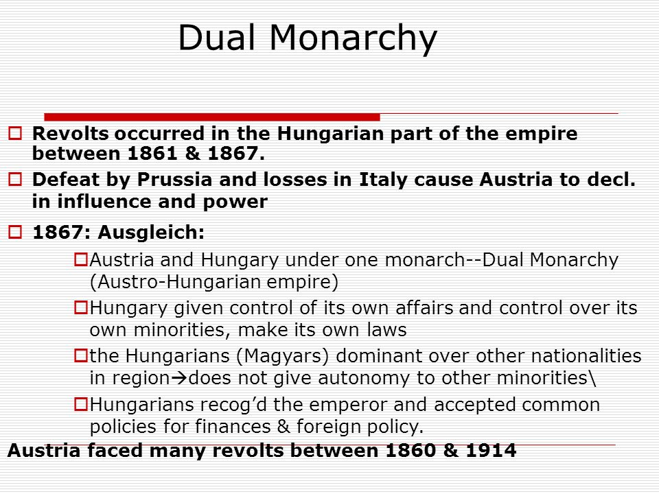 Dual Monarchy Revolts occurred in the Hungarian part of the empire between 1861 & 1867. Defeat by Prussia and losses in Italy cause Austria to decl. i