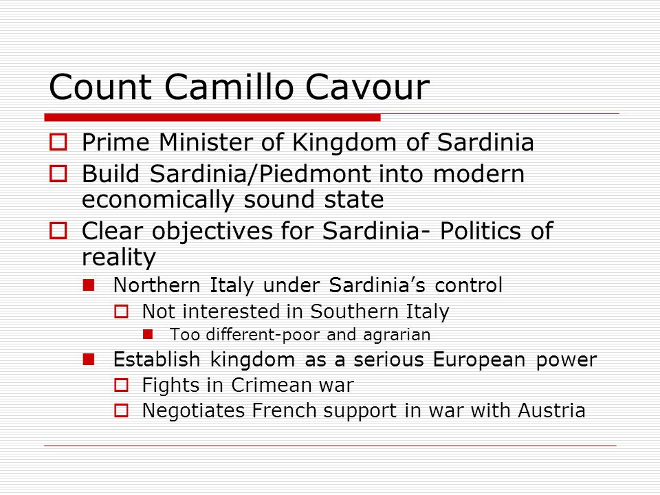 Count Camillo Cavour Prime Minister of Kingdom of Sardinia Build Sardinia/Piedmont into modern economically sound state Clear objectives for Sardinia-