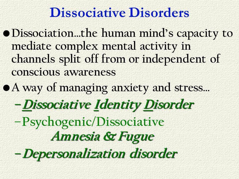 Dissociative Disorders Dissociation…the human minds capacity to mediate complex mental activity in channels split off from or independent of conscious