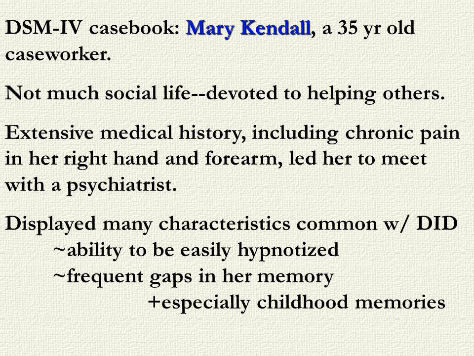 Mary Kendall DSM-IV casebook: Mary Kendall, a 35 yr old caseworker. Not much social life--devoted to helping others. Extensive medical history, includ