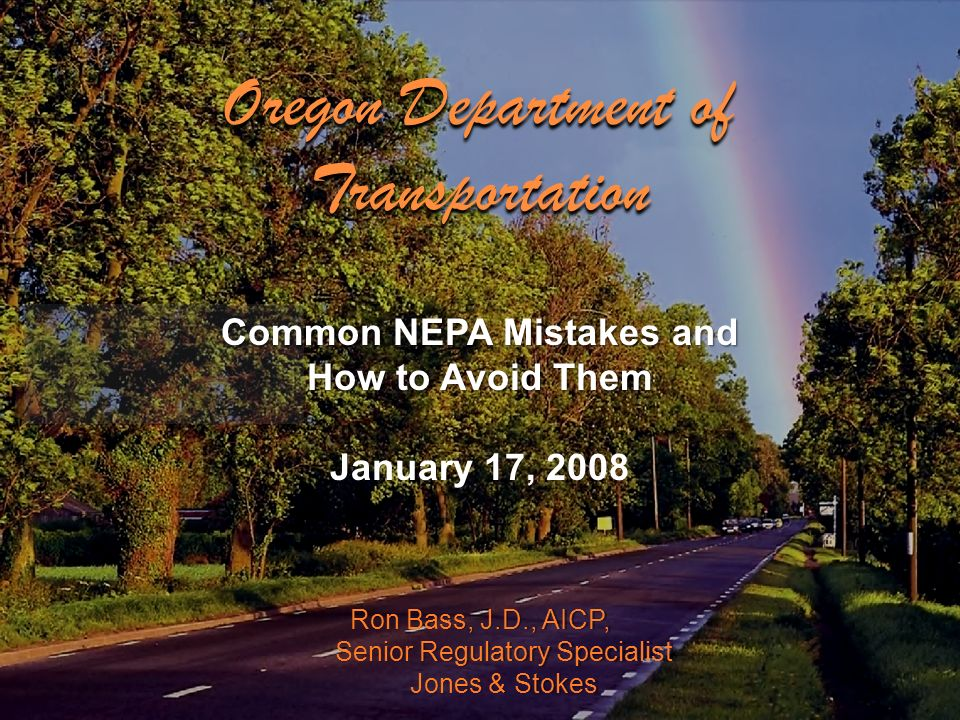 Ron Bass, J.D., AICP, Senior Regulatory Specialist Jones & Stokes Common NEPA Mistakes and How to Avoid Them January 17, 2008 Oregon Department of Tra