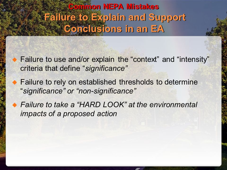 Common NEPA Mistakes Failure to Explain and Support Conclusions in an EA Failure to use and/or explain the context and intensity criteria that define