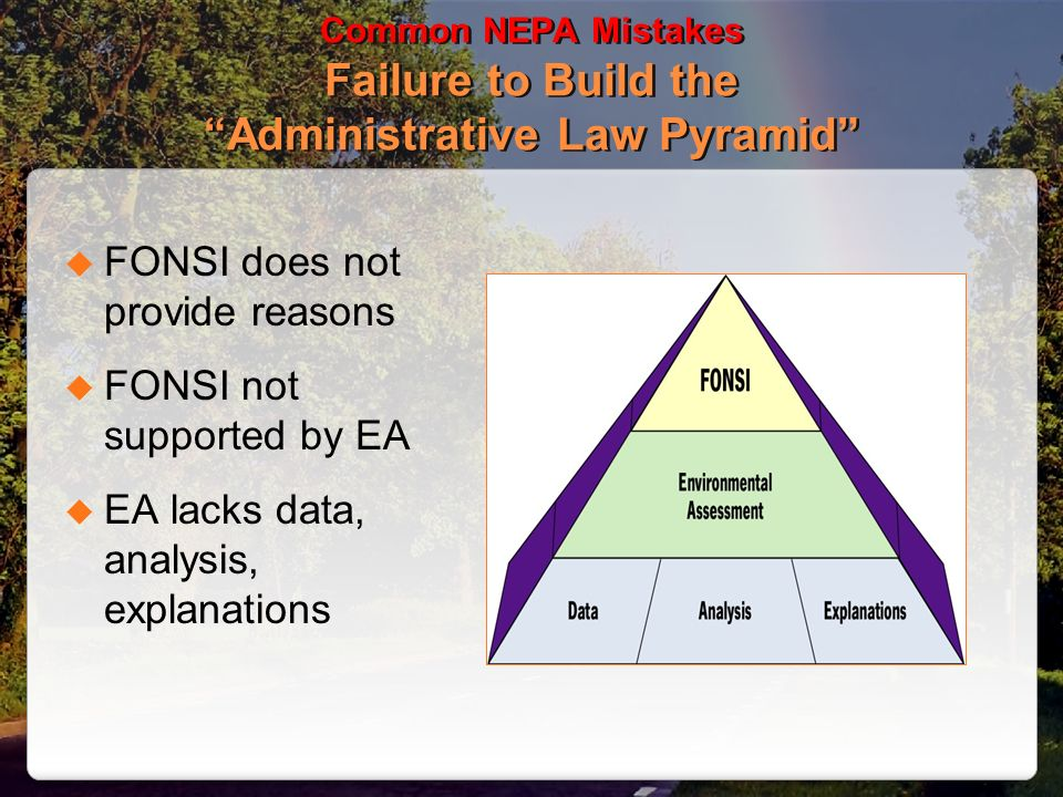 Common NEPA Mistakes Failure to Build the Administrative Law Pyramid FONSI does not provide reasons FONSI not supported by EA EA lacks data, analysis,