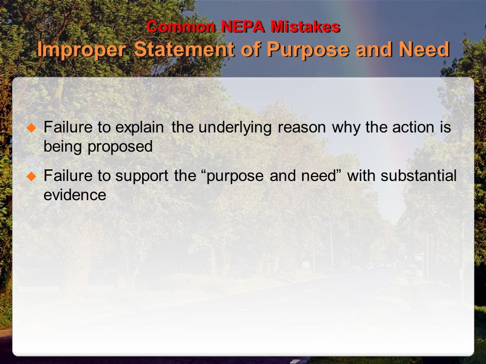 Common NEPA Mistakes Improper Statement of Purpose and Need Failure to explain the underlying reason why the action is being proposed Failure to suppo