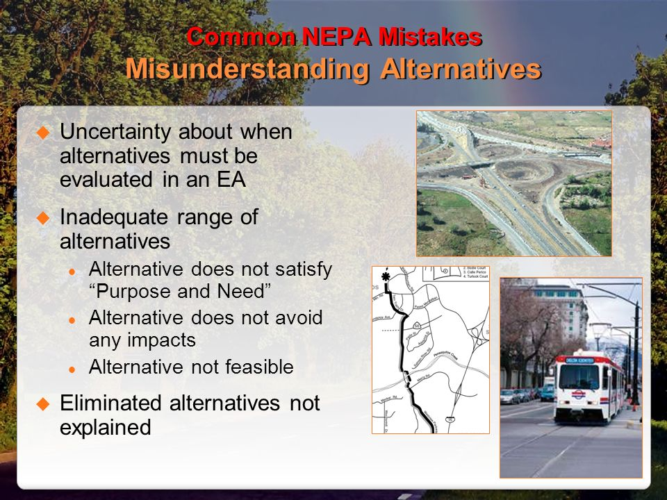 Common NEPA Mistakes Misunderstanding Alternatives Uncertainty about when alternatives must be evaluated in an EA Inadequate range of alternatives Alternative does not satisfy Purpose and Need Alternative does not avoid any impacts Alternative not feasible Eliminated alternatives not explained