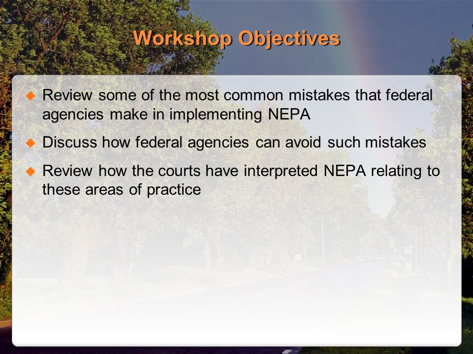 Workshop Objectives Review some of the most common mistakes that federal agencies make in implementing NEPA Discuss how federal agencies can avoid such mistakes Review how the courts have interpreted NEPA relating to these areas of practice