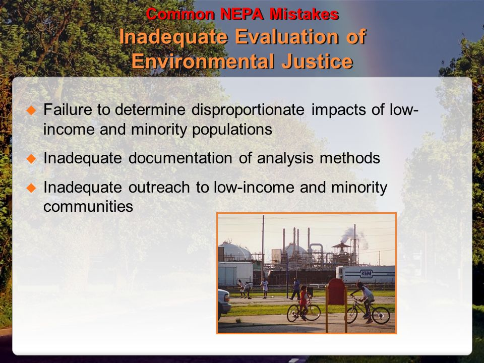 Common NEPA Mistakes Inadequate Evaluation of Environmental Justice Failure to determine disproportionate impacts of low- income and minority populations Inadequate documentation of analysis methods Inadequate outreach to low-income and minority communities