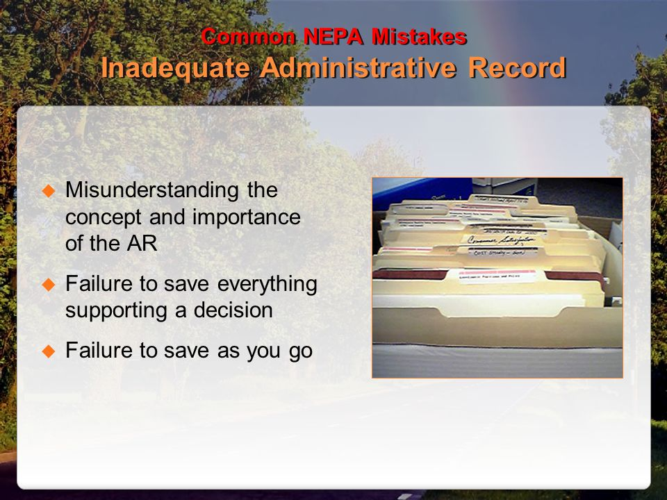 Common NEPA Mistakes Inadequate Administrative Record Misunderstanding the concept and importance of the AR Failure to save everything supporting a decision Failure to save as you go