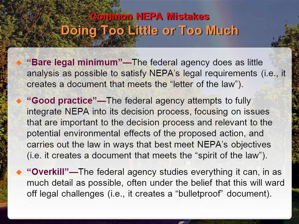 Common NEPA Mistakes Doing Too Little or Too Much Bare legal minimumThe federal agency does as little analysis as possible to satisfy NEPAs legal requ
