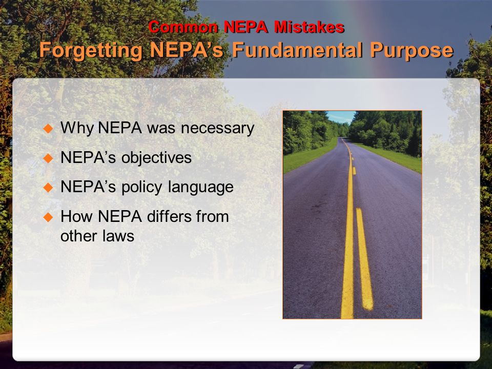 Common NEPA Mistakes Forgetting NEPAs Fundamental Purpose Why NEPA was necessary NEPAs objectives NEPAs policy language How NEPA differs from other laws