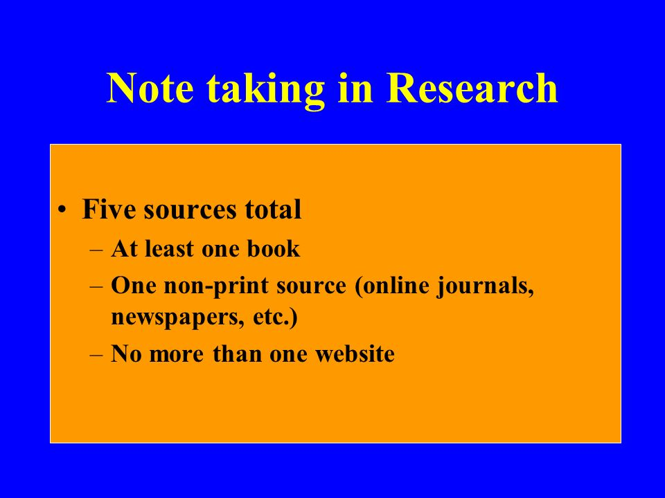 Note taking in Research Five sources total –At least one book –One non-print source (online journals, newspapers, etc.) –No more than one website