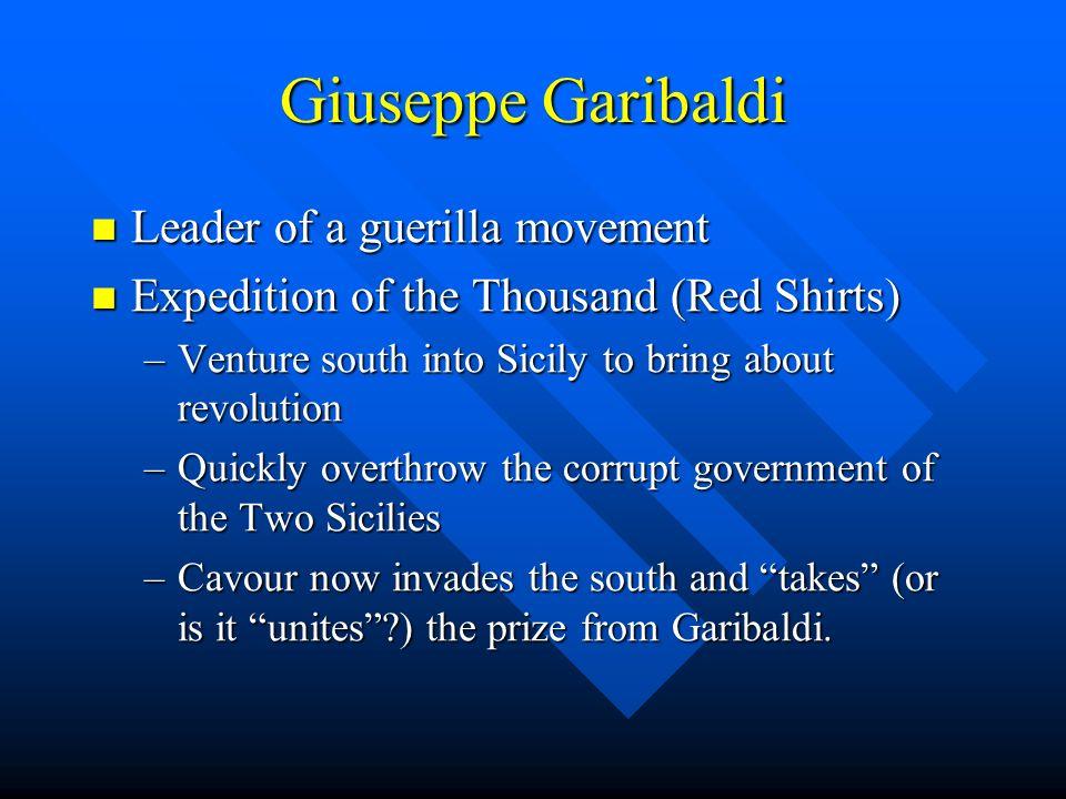 Giuseppe Garibaldi Leader of a guerilla movement Leader of a guerilla movement Expedition of the Thousand (Red Shirts) Expedition of the Thousand (Red