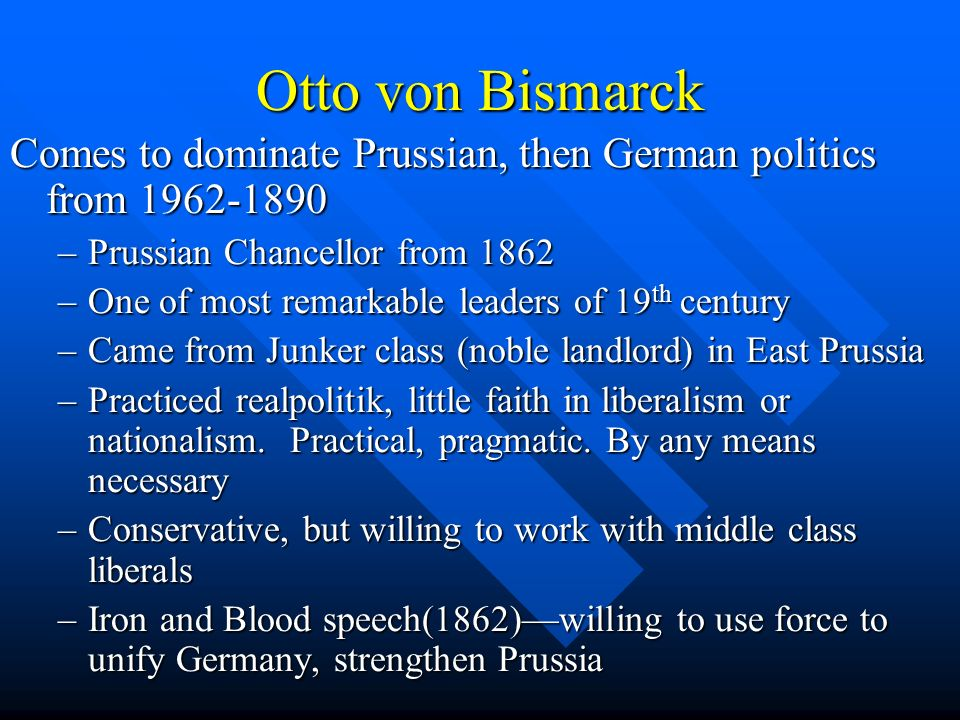 Otto von Bismarck Comes to dominate Prussian, then German politics from 1962-1890 –Prussian Chancellor from 1862 –One of most remarkable leaders of 19