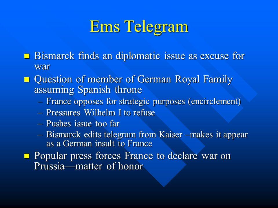 Ems Telegram Bismarck finds an diplomatic issue as excuse for war Bismarck finds an diplomatic issue as excuse for war Question of member of German Ro
