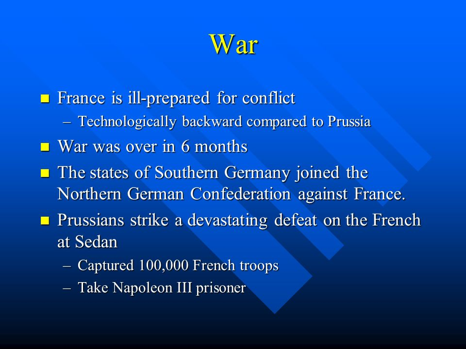 War France is ill-prepared for conflict France is ill-prepared for conflict –Technologically backward compared to Prussia War was over in 6 months War