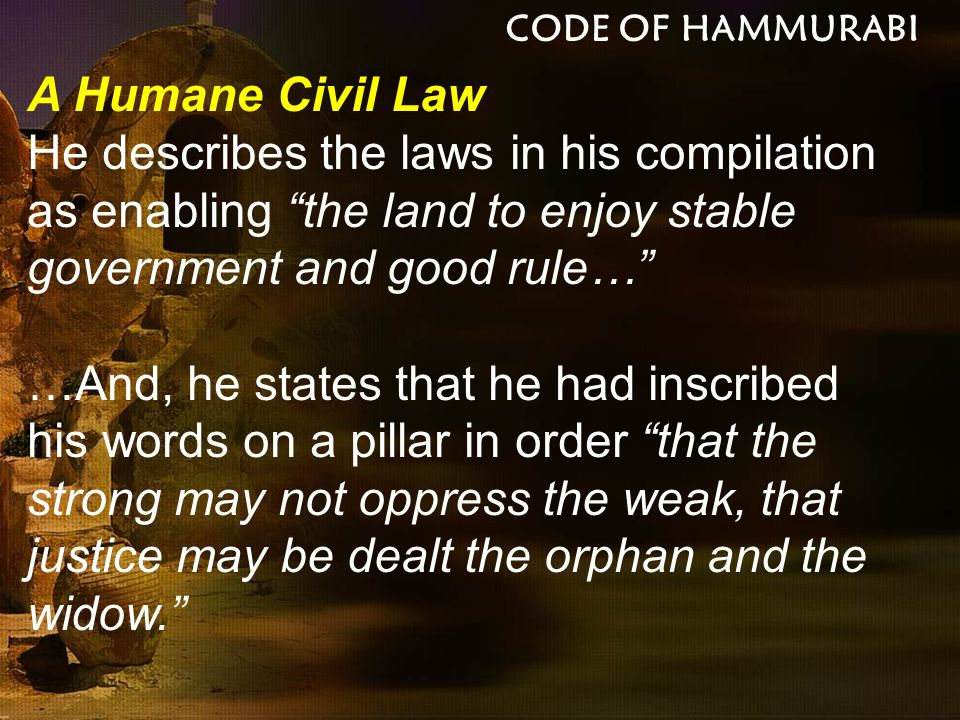 A Humane Civil Law Hammurabi counsels the downtrodden in these ringing words: Let any oppressed man who has a cause come into the presence of my statue as king of justice, and have the inscription on my stele read out, and hear my precious words, that my stele may make the case clear to him; may he understand his cause, and may his heart be set at ease.