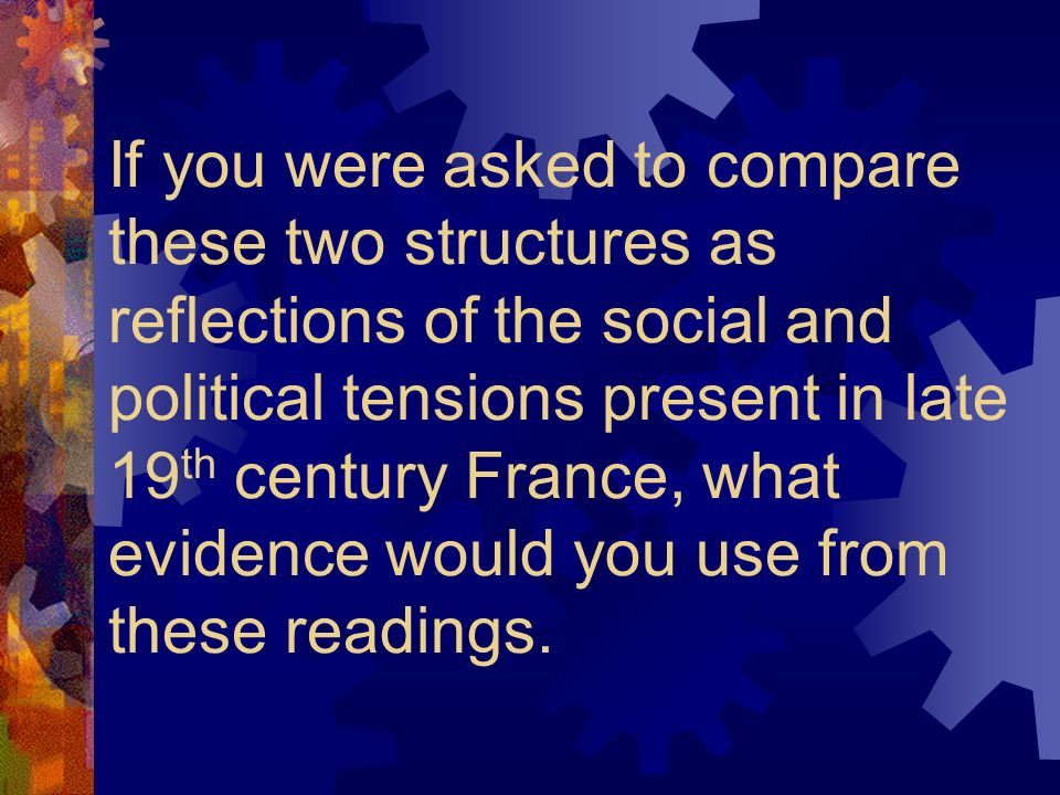 If you were asked to compare these two structures as reflections of the social and political tensions present in late 19 th century France, what evidence would you use from these readings.