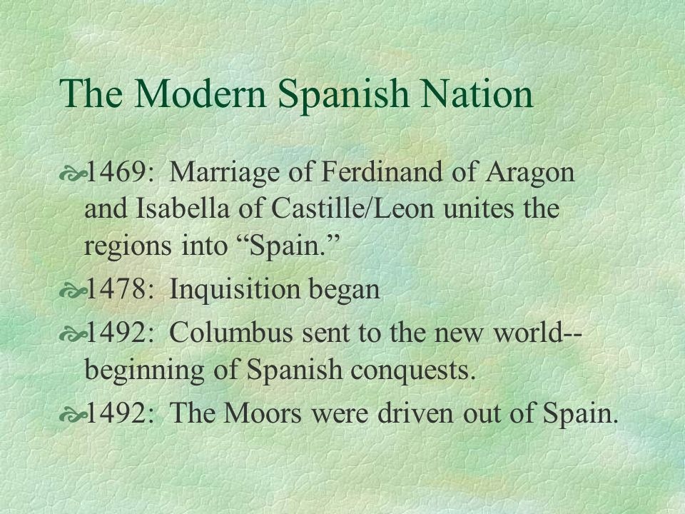 The Modern Spanish Nation 1469: Marriage of Ferdinand of Aragon and Isabella of Castille/Leon unites the regions into Spain. 1478: Inquisition began 1
