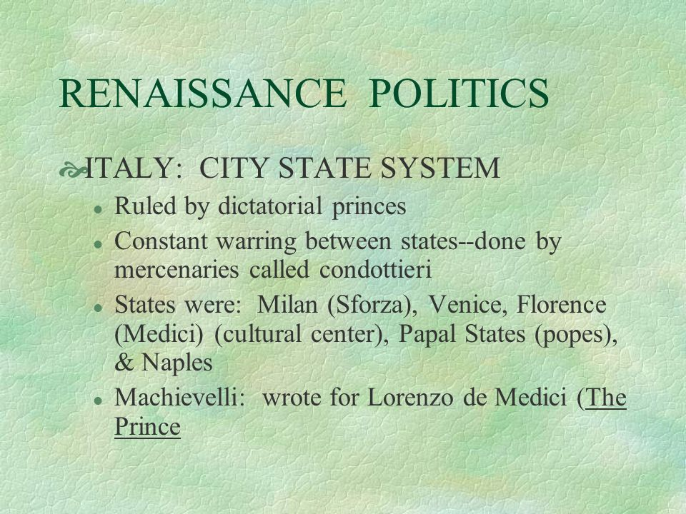 RENAISSANCE POLITICS ITALY: CITY STATE SYSTEM l Ruled by dictatorial princes l Constant warring between states--done by mercenaries called condottieri