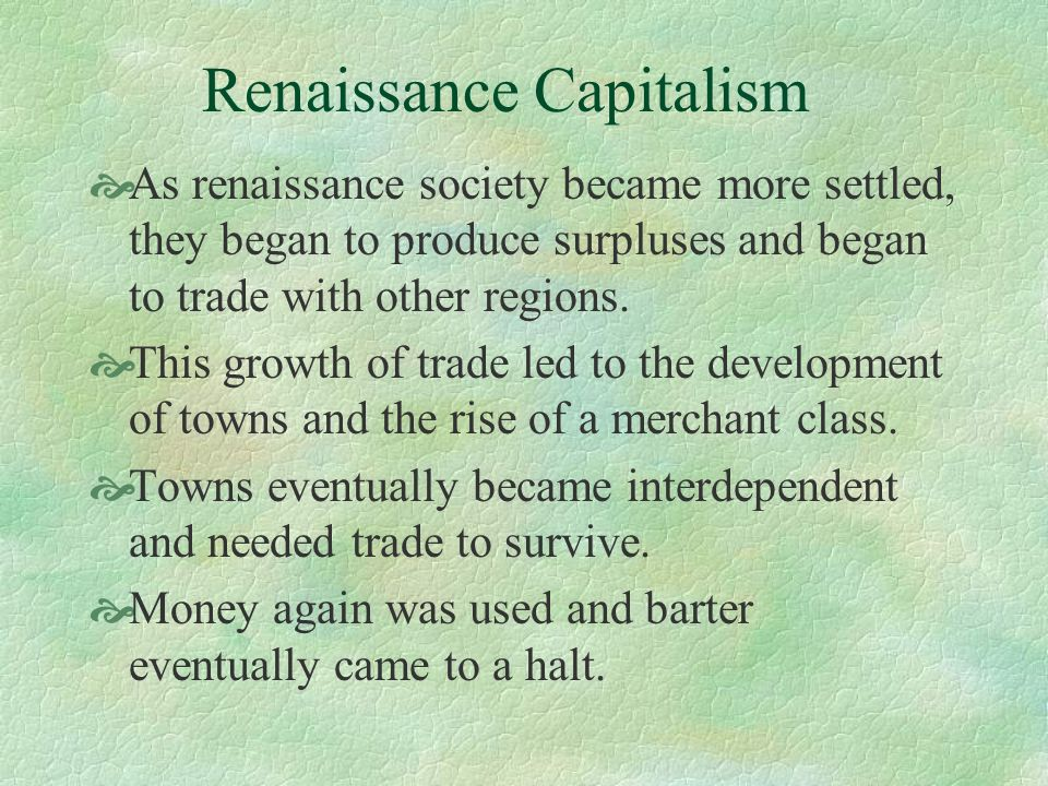 Renaissance Capitalism As renaissance society became more settled, they began to produce surpluses and began to trade with other regions. This growth