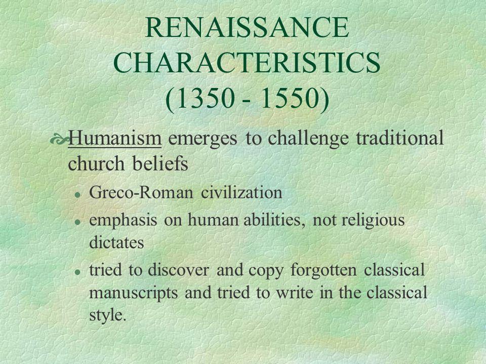 RENAISSANCE CHARACTERISTICS (1350 - 1550) Humanism emerges to challenge traditional church beliefs l Greco-Roman civilization l emphasis on human abil