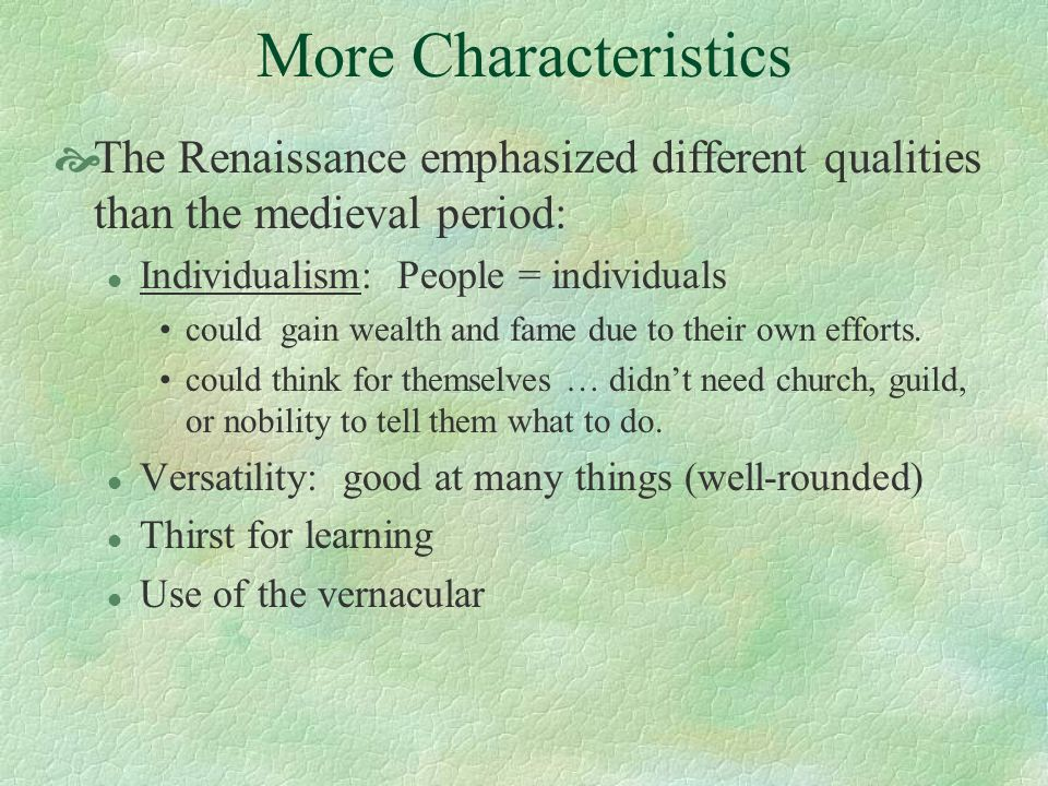 More Characteristics The Renaissance emphasized different qualities than the medieval period: l Individualism: People = individuals could gain wealth