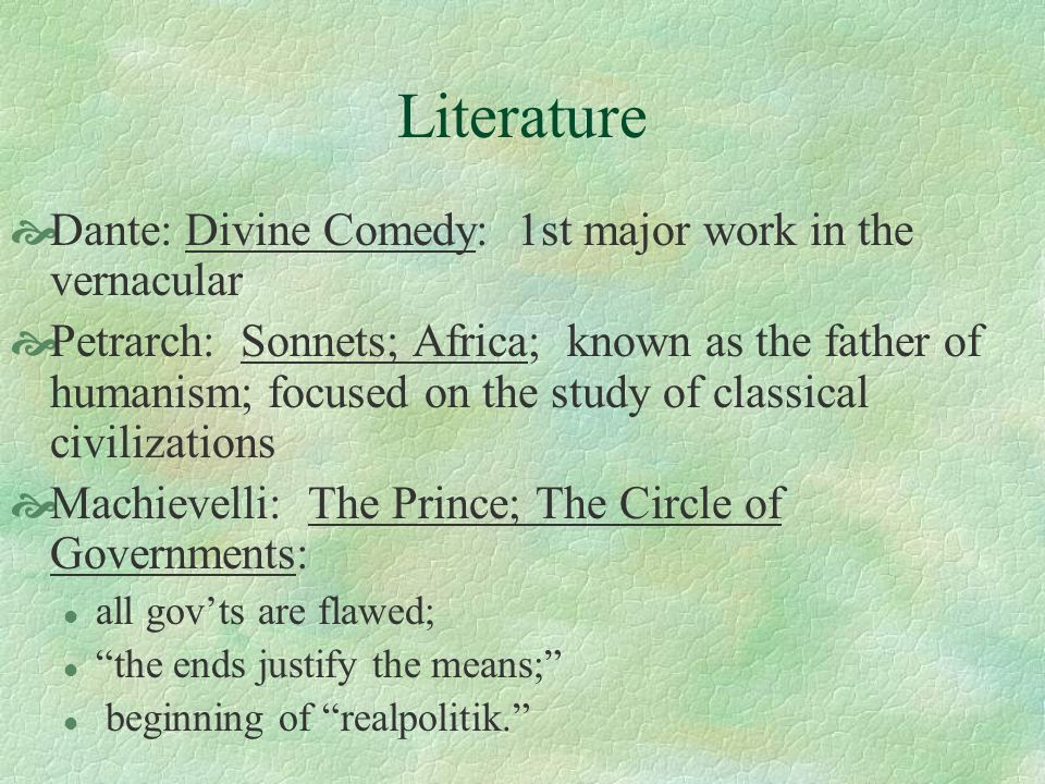 Literature Dante: Divine Comedy: 1st major work in the vernacular Petrarch: Sonnets; Africa; known as the father of humanism; focused on the study of