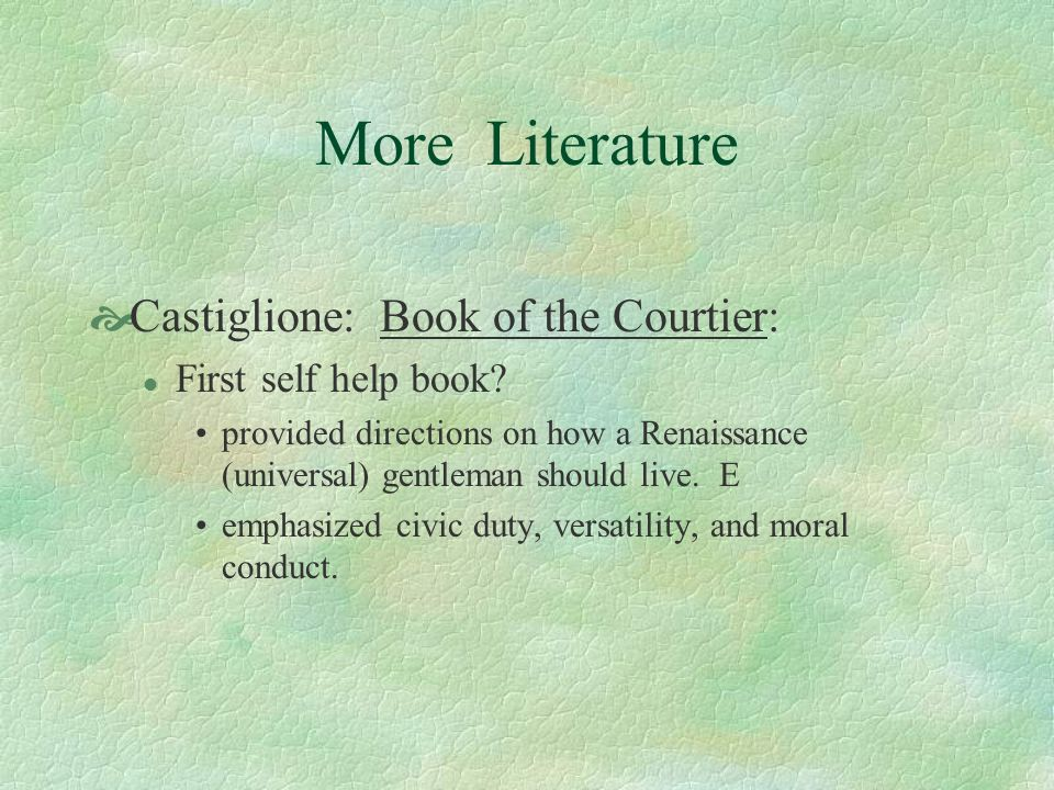 More Literature Castiglione: Book of the Courtier: l First self help book? provided directions on how a Renaissance (universal) gentleman should live.