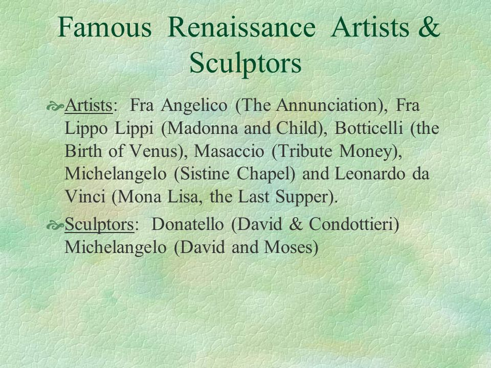 Famous Renaissance Artists & Sculptors Artists: Fra Angelico (The Annunciation), Fra Lippo Lippi (Madonna and Child), Botticelli (the Birth of Venus),