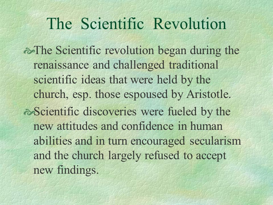 The Scientific Revolution The Scientific revolution began during the renaissance and challenged traditional scientific ideas that were held by the chu