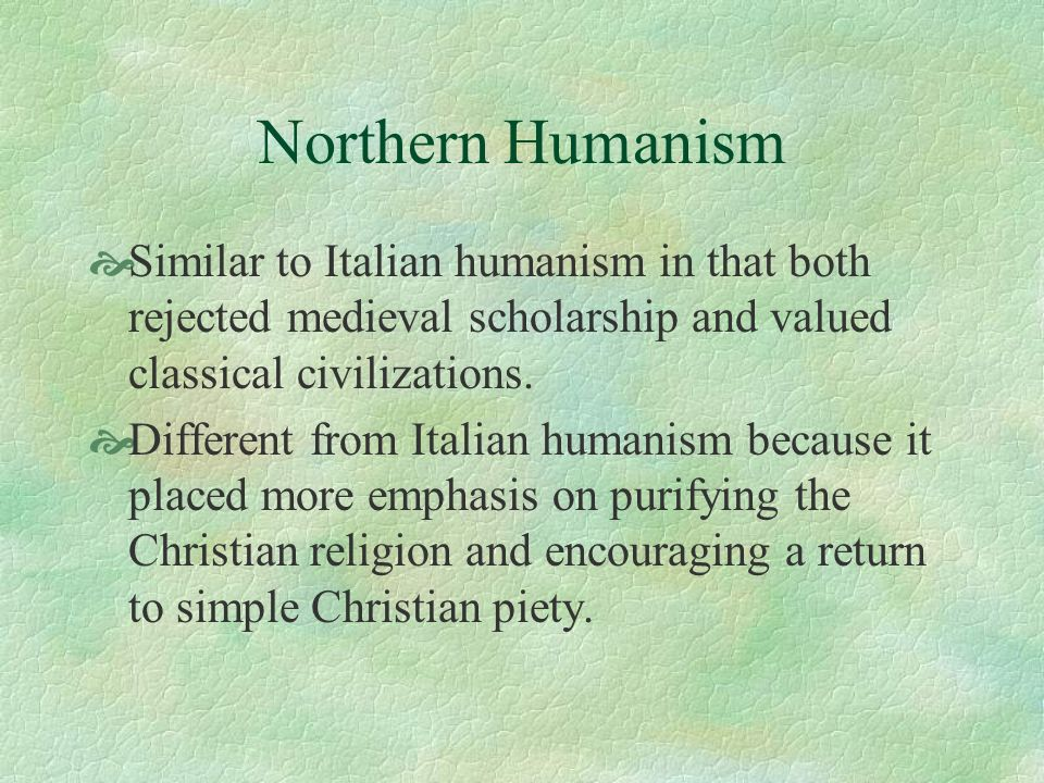 Northern Humanism Similar to Italian humanism in that both rejected medieval scholarship and valued classical civilizations. Different from Italian hu
