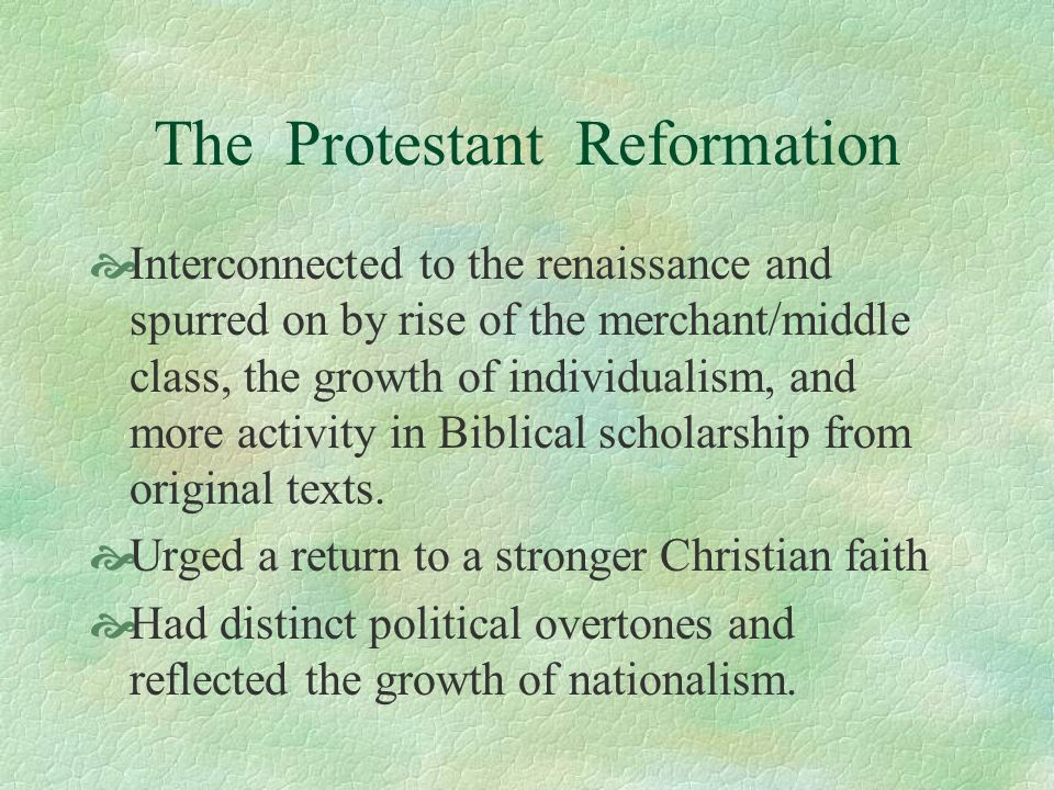 The Protestant Reformation Interconnected to the renaissance and spurred on by rise of the merchant/middle class, the growth of individualism, and mor