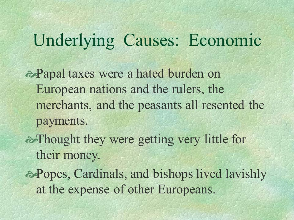 Underlying Causes: Economic Papal taxes were a hated burden on European nations and the rulers, the merchants, and the peasants all resented the payme