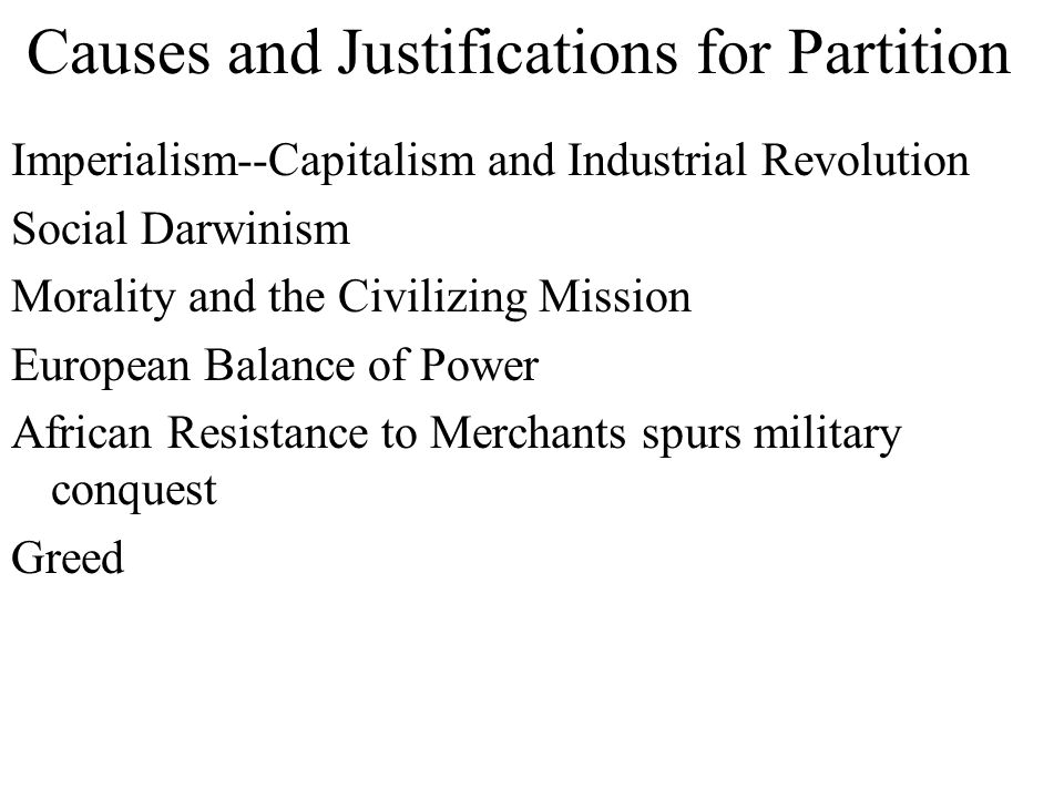 Causes and Justifications for Partition Imperialism--Capitalism and Industrial Revolution Social Darwinism Morality and the Civilizing Mission Europea