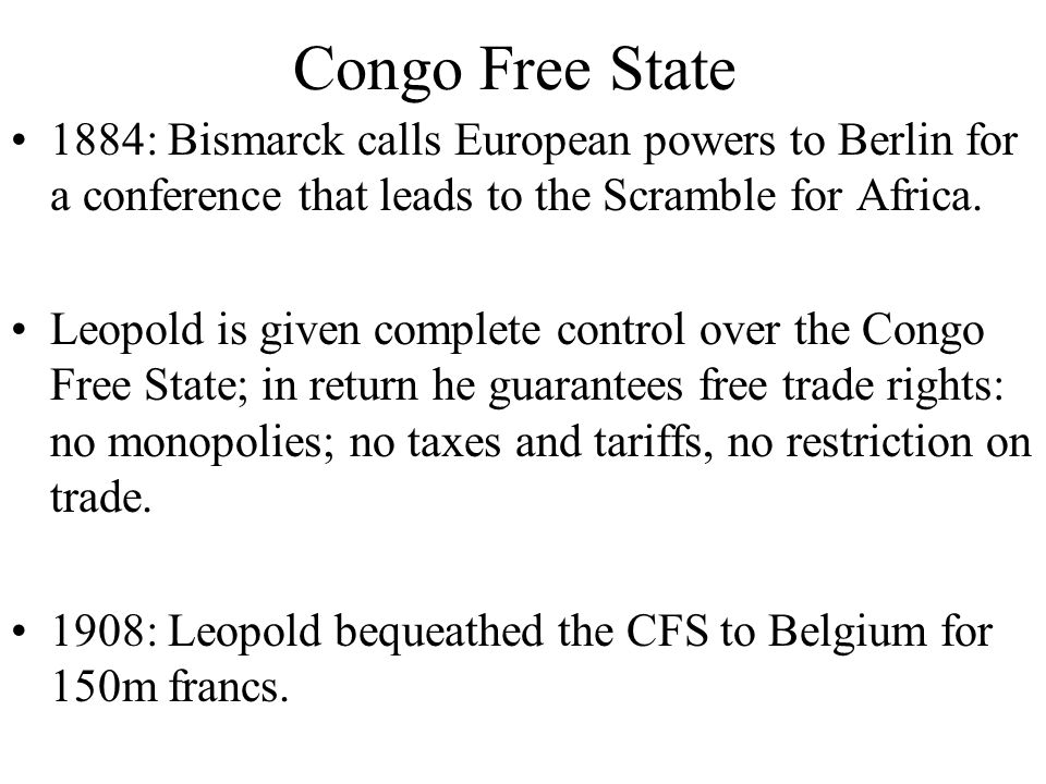 Congo Free State 1884: Bismarck calls European powers to Berlin for a conference that leads to the Scramble for Africa. Leopold is given complete cont