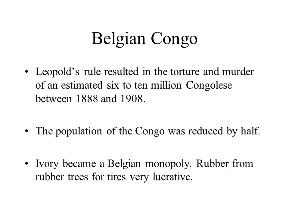 Belgian Congo Leopolds rule resulted in the torture and murder of an estimated six to ten million Congolese between 1888 and 1908. The population of t