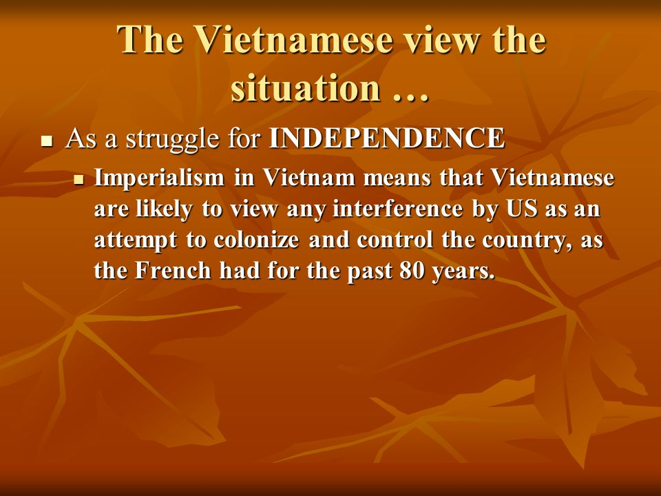 The Vietnamese view the situation … As a struggle for INDEPENDENCE As a struggle for INDEPENDENCE Imperialism in Vietnam means that Vietnamese are likely to view any interference by US as an attempt to colonize and control the country, as the French had for the past 80 years.