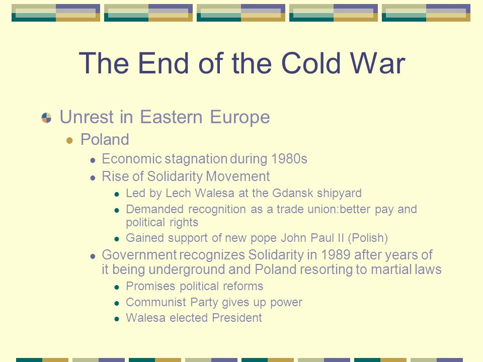 The End of the Cold War Glasnost Openness Gorbachev allowed criticism of the government Perestroika Restructuring Gorbachev allowed economic and polit