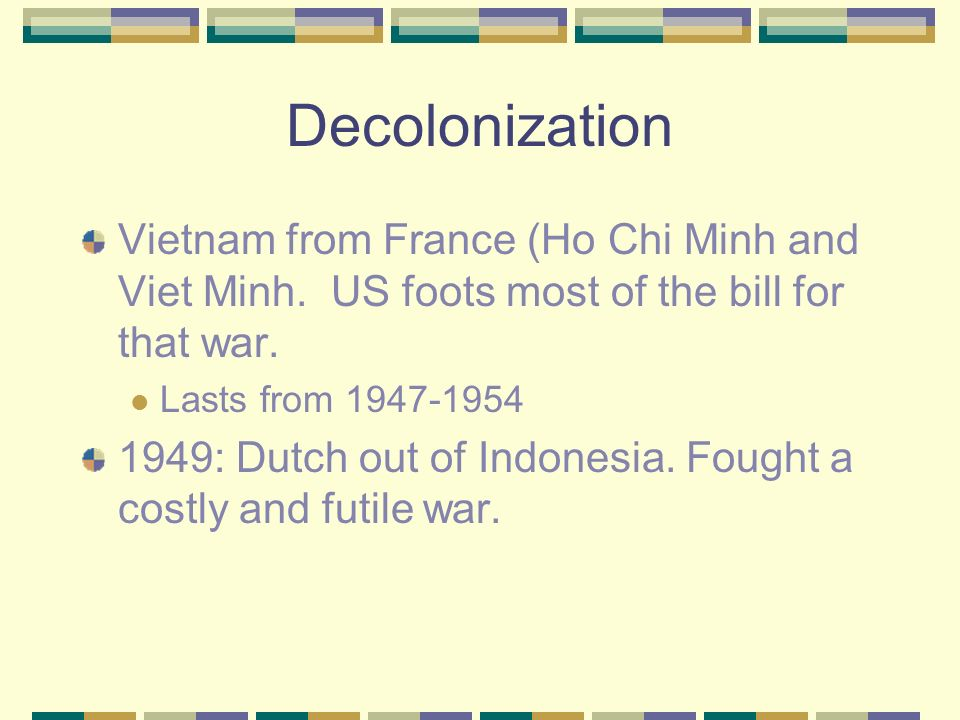 Decolonization Decline of Imperialism due to: Nationalism and self-determination anger against oppression military withdrawal during the war. (Vietnam