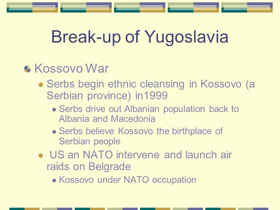 Break-up of Yugoslavia Death of dictator Josef Tito in 1980 causes instability in Yugoslavia Yugoslav republics declare their independence Ethnic and
